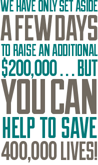 We have only set aside a few days to raise an additional $200,000...but you can help to save 40,000 lives!
