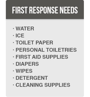 First Response Needs: Water, Ice, Toilet Paper, Personal Toiletries, First Aid Supplies, Diapers, Wipes, Detergent, Cleaning Supplies